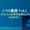 CTO通信 Vol.1~どうしたら仕事が出来るようになるのか?~